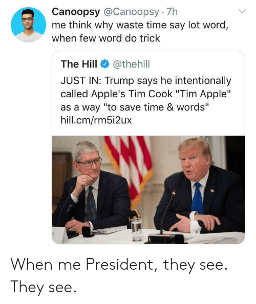 "Apple, Time, and Trump: Canoopsy @Canoopsy 7h  me think why waste time say lot word,  when few word do trick  The Hill  @thehill  JUST IN: Trump says he intentionally  called Apple's Tim Cook ""Tim Apple""  as a way ""to save time & words""  hill.cm/rm5i2ux When me President, they see. They see."