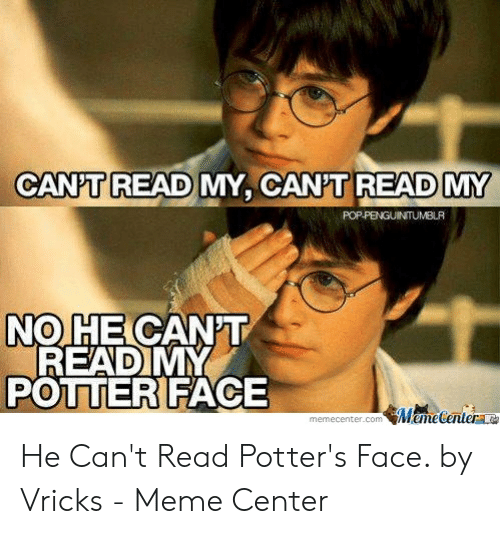 Meme, Potter, and Com: CANPT READ MY, CANT READ MY  POPPENGUINTUMBLR  NO HE CANT  READ MY  POTTER FACE  MameCenter  memecenter.com He Can't Read Potter's Face. by Vricks - Meme Center