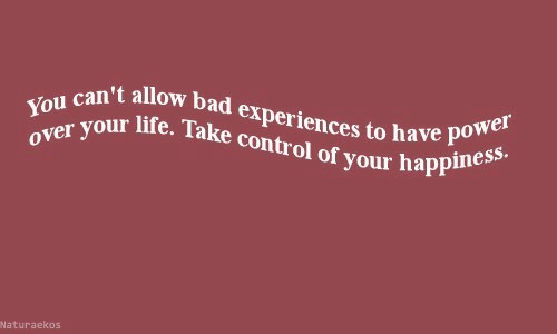 Happ: can't allow bad experiences to have  you vour life. Take control of your happ  can't allow  ol ofts to have power  appiness.  Naturaekos