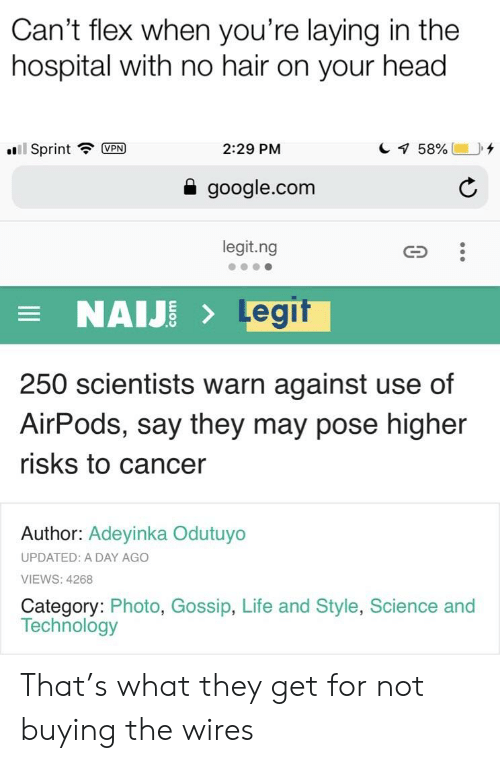 Flexing, Google, and Head: Can't flex when you're laying in the  hospital with no hair on your head  all! Sprint  UPN  2:29 PM  google.com  legit.ng  NAIJELegif  250 scientists warn against use of  AirPods, say they may pose higher  risks to cancer  Author: Adeyinka Odutuyo  UPDATED: A DAY AGO  VIEWS: 4268  Category: Photo, Gossip, Life and Style, Science and  Technology That's what they get for not buying the wires