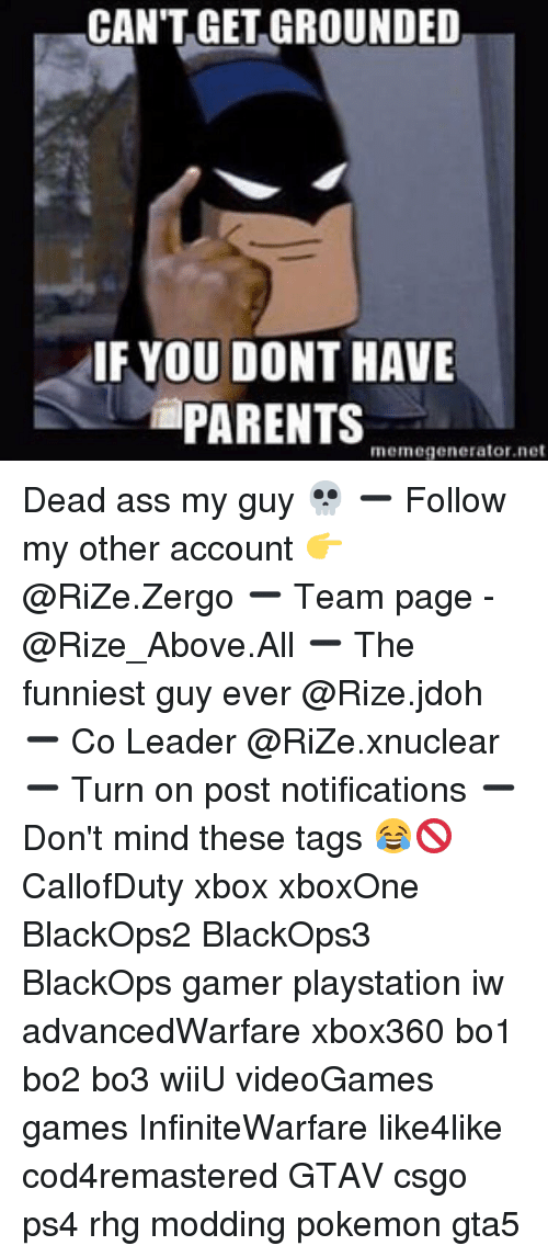 memegenerators: CAN'T GET GROUNDED  IF YOU DONT HAVE  PARENTS  memegenerator net Dead ass my guy 💀 ➖ Follow my other account 👉 @RiZe.Zergo ➖ Team page - @Rize_Above.All ➖ The funniest guy ever @Rize.jdoh ➖ Co Leader @RiZe.xnuclear ➖ Turn on post notifications ➖ Don't mind these tags 😂🚫 CallofDuty xbox xboxOne BlackOps2 BlackOps3 BlackOps gamer playstation iw advancedWarfare xbox360 bo1 bo2 bo3 wiiU videoGames games InfiniteWarfare like4like cod4remastered GTAV csgo ps4 rhg modding pokemon gta5