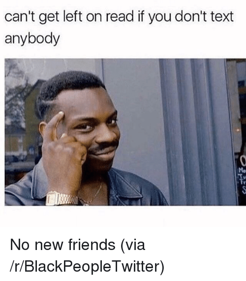 Blackpeopletwitter, Friends, and Text: can't get left on read if you don't text  anybody <p>No new friends (via /r/BlackPeopleTwitter)</p>