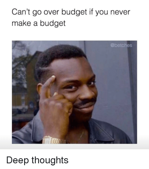 Girl Memes,  Betch, and Deep Thought: Can't go over budget if you never  make a budget  @betches Deep thoughts