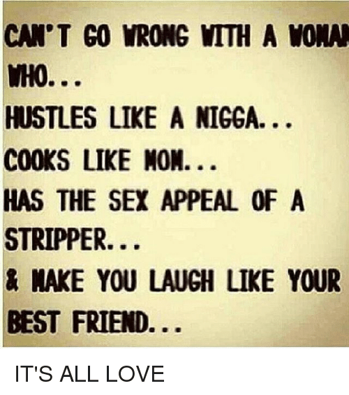 sex appeal: CAN'T GO VRONG MTTH A WONN  WHO...  HUSTLES LIKE A NIGGA.  COOKS LIKE NON.  HAS THE SEX APPEAL OF A  STRIPPER.  NAKE YOU LAUGH LIKE YOUR  BEST FRIEND IT'S ALL LOVE