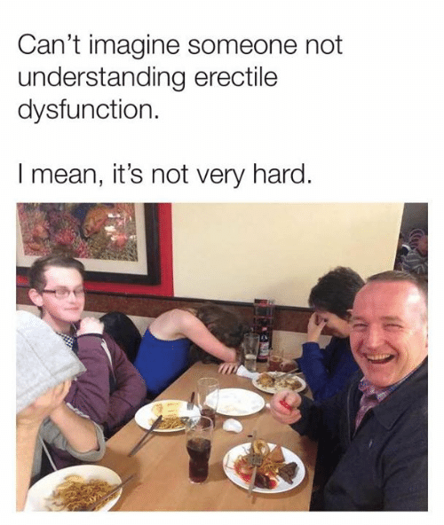 Dank, Mean, and Understanding: Can't imagine someone not  understanding erectile  dysfunction.  I mean, it's not very hard.