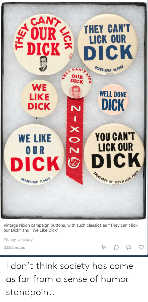 """classics: CANT  IRTHEY CANT  LICK OUR  DICK Dick  SCAN)  EPUBLICAN SL  DICK  WE WELL DONE  LIKE  DICK  WE LIKE  O UR  YOU CAN'T  LICK OUR  DICK DICK  REPBB LICA""""  BY REPUBLICAN  Vintage Nixon campaign buttons, with such classics as """"They can't lick  our Dick"""" and """"We Like Dick""""  #funny #history  3,592 notes I don't think society has come as far from a sense of humor standpoint."""