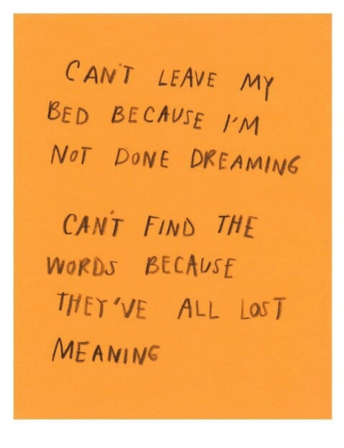 Aming: CANT LEAVE MY  BED BECAUSE 'M  NoT DoNE DREAMING  CANT FIND THE  WORDs BECAUSE  THET 'VE ALL Las T  ME AMING