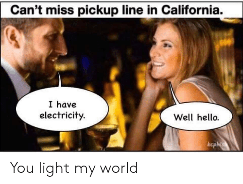 my world: Can't miss pickup line in California.  I have  electricity.  Well hello.  ccphis You light my world