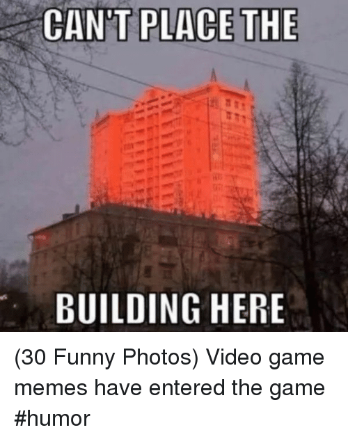 video game memes: CAN'T PLACE THE  BUILDING HERE (30 Funny Photos) Video game memes have entered the game  #humor