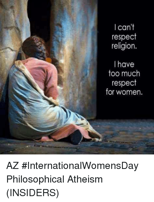 Internationalwomensday: can't  respect  religion.  I have  too much  respect  for women. AZ  #InternationalWomensDay  Philosophical Atheism (INSIDERS)