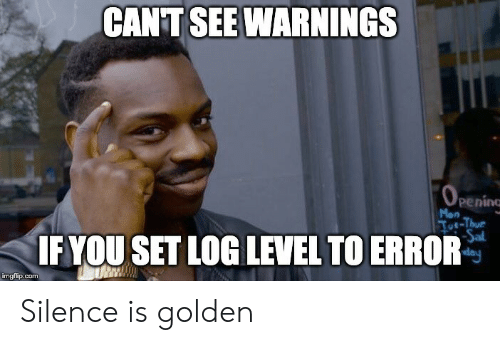 can't see: CANT SEE WARNINGS  OPENING  peninc  Mon  Toe-Thur  Sal  day  IF YOU SET LOG LEVEL TO ERROR  imgflip.com Silence is golden