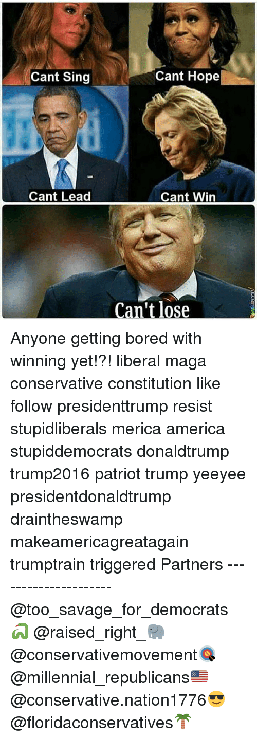 singe: Cant Sing  Cant Hope  Cant Lead  Cant Win  Can't lose Anyone getting bored with winning yet!?! liberal maga conservative constitution like follow presidenttrump resist stupidliberals merica america stupiddemocrats donaldtrump trump2016 patriot trump yeeyee presidentdonaldtrump draintheswamp makeamericagreatagain trumptrain triggered Partners --------------------- @too_savage_for_democrats🐍 @raised_right_🐘 @conservativemovement🎯 @millennial_republicans🇺🇸 @conservative.nation1776😎 @floridaconservatives🌴