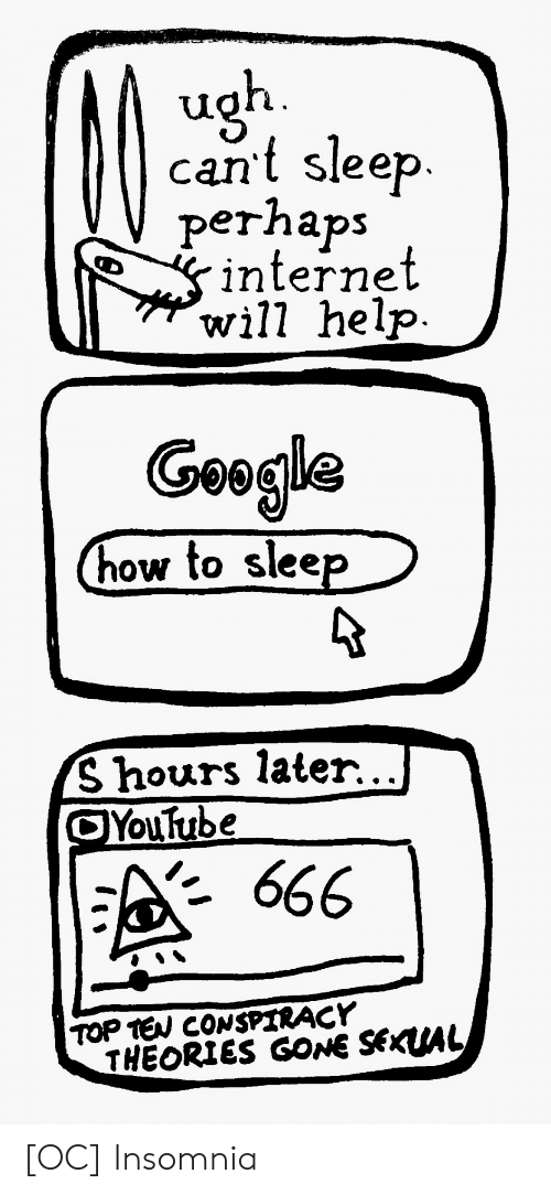 Internet, youtube.com, and Help: cant sleep.  perhaps  internet  will help  Geogla  how to slee  S hours later.. .I  Youtube  · 666  TOP TEW CONSPIRACY  THEORIES GONE SEKUAL [OC] Insomnia