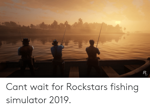 Simulator: Cant wait for Rockstars fishing simulator 2019.
