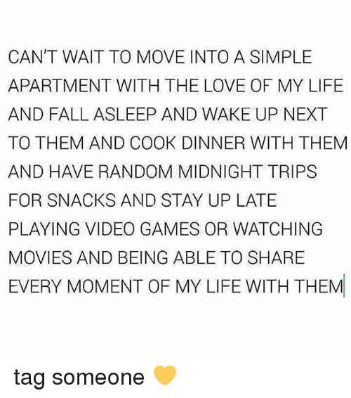Fall, Life, and Love: CAN'T WAIT TO MOVE INTO A SIMPLE  APARTMENT WITH THE LOVE OF MY LIFE  AND FALL ASLEEP AND WAKE UP NEXT  TO THEM AND COOK DINNER WITH THEM  AND HAVE RANDOM MIDNIGHT TRIPS  FOR SNACKS AND STAY UP LATE  PLAYING VIDEO GAMES OR WATCHING  MOVIES AND BEING ABLE TO SHARE  EVERY MOMENT OF MY LIFE WITH THEM tag someone 💛
