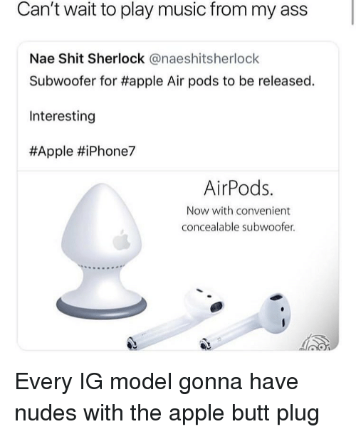 Sherlock: Can't wait to play music from my ass  Nae Shit Sherlock @naeshitsherlock  Subwoofer for #apple Air pods to be released.  Interesting  #Apple #iPhone7  AirPods.  Now with convenient  concealable subwoofer. Every IG model gonna have nudes with the apple butt plug