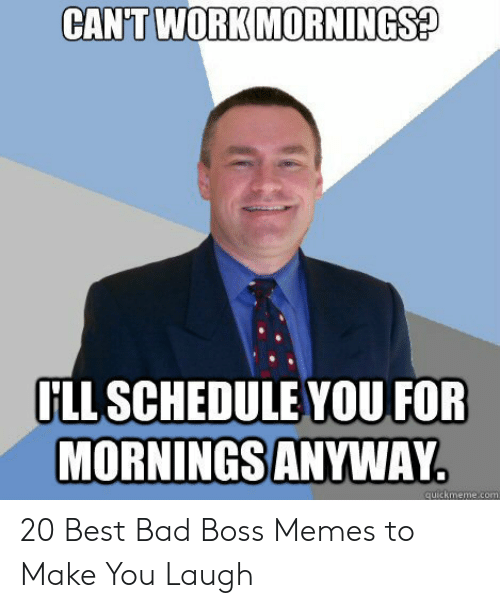 Funny Leadership Meme: CAN'T WORK MORNINGS?  LL SCHEDULE YOU FOR  MORNINGS ANYWAY  quickmeme com 20 Best Bad Boss Memes to Make You Laugh