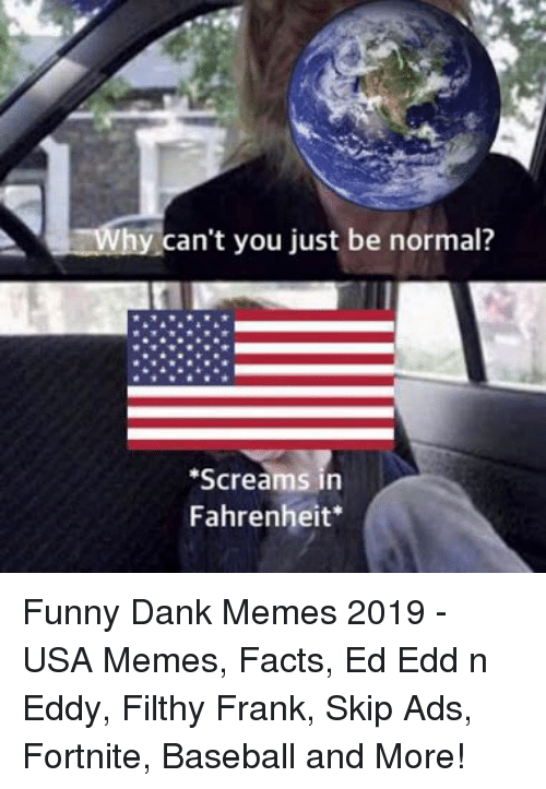 Usa Memes: can't you just be normal?  Screams in  Fahrenheit Funny Dank Memes 2019 - USA Memes, Facts, Ed Edd n Eddy, Filthy Frank, Skip Ads, Fortnite, Baseball and More!