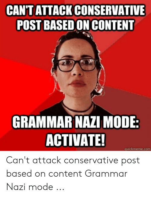 Grammar Nazi Meme: CAN'TATTACK CONSERVATIVE  POST BASED ON CONTENT  GRAMMAR NAZI MODE:  ACTIVATE!  quickmeme.com Can't attack conservative post based on content Grammar Nazi mode ...