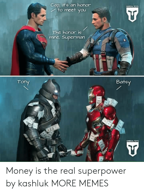 cap: Cap, it's an honor  to meet you  UNREAL TOYS  The honor is  mine,Superman  Batsy  Tony  UNREAL TOYS Money is the real superpower by kashluk MORE MEMES
