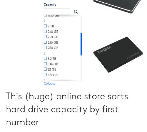 capacity: Capacity  U 1YZU CD  2  O 2 TB  240 GB  O 250 GB  256 GB  O 280 GB  ExeGate  O 3.2 TB  O 3.84 TB  Solid Sate Drive  32 GB  375 GB  Collapse This (huge) online store sorts hard drive capacity by first number