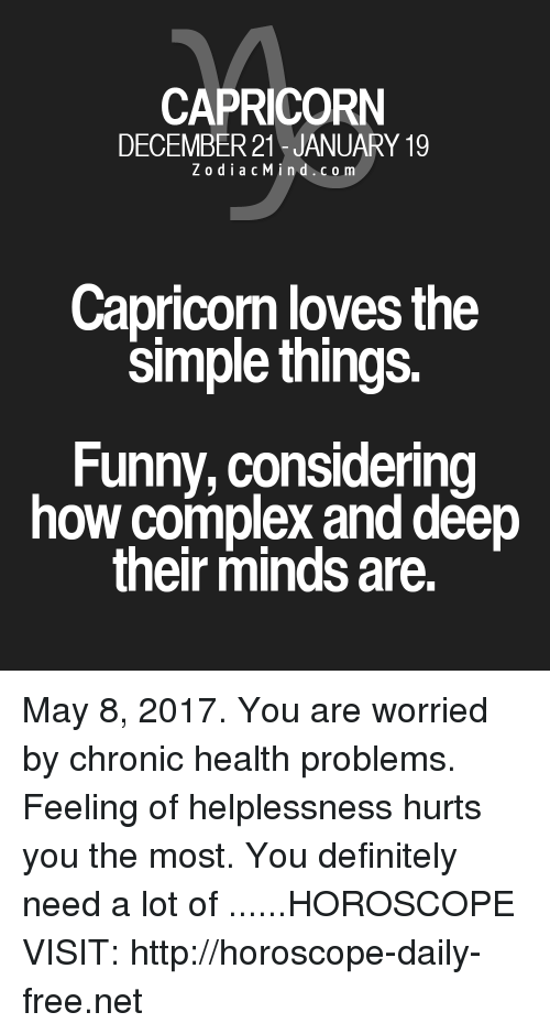 Helplessness: CAPRICORN  DECEMBER 21 JANUARY 19  Z o d i a c M i n d c o m  Capricom loves the  Simple things.  Funny, considering  how complex and deep  their minds are. May 8, 2017. You are worried by chronic health problems. Feeling of helplessness hurts you the most. You definitely need a lot of ......HOROSCOPE VISIT: http://horoscope-daily-free.net