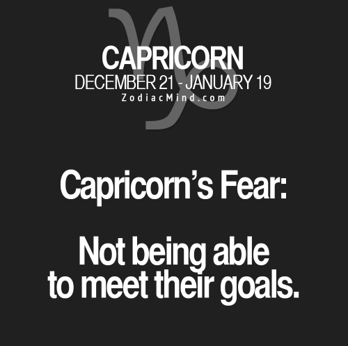capricorns: CAPRICORN  DECEMBER 21-JANUARY 19  ZodiacMind.com  Capricorn's Fear:  Not being able  to meet their goals.