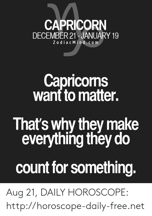 capricorns: CAPRICORN  DECEMBER 21 JANUARY 19  ZodiacMind.com  Capricorns  want to matter.  That's why they make  everything they do  count for something. Aug 21, DAILY HOROSCOPE: http://horoscope-daily-free.net