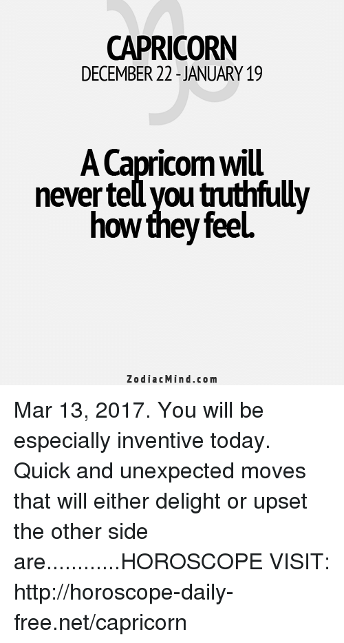 inventive: CAPRICORN  DECEMBER 22 JANUARY 19  ACapricomwill  never te you truthfull  how feel  they Zodiac Mind.co m Mar 13, 2017. You will be especially inventive today. Quick and unexpected moves that will either delight or upset the other side are............HOROSCOPE VISIT: http://horoscope-daily-free.net/capricorn