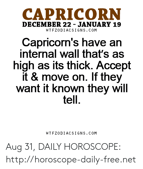 capricorns: CAPRICORN  DECEMBER 22 - JANUARY 19  WT FZODIACS IGNS.COM  Capricorn's have an  internal wall that's as  high as its thick. Accept  it & move on. If they  want it known they will  tell  WTFZODIACSIGNS.COM Aug 31, DAILY HOROSCOPE: http://horoscope-daily-free.net