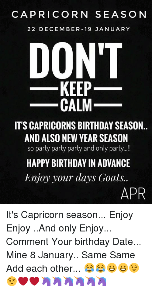 Birthday, New Year's, and Party: CAPRICORN SEASON  22 DECEMBER 19 JANUARY  DONT  KEEP  CALM  ITS CAPRICORNS BIRTHDAY SEASON..  AND ALSO NEW YEAR SEASON  so party party party and only party  HAPPY BIRTHDAY IN ADVANCE  Enjoy your days Goats..  APR It's Capricorn season... Enjoy Enjoy ..And only Enjoy... Comment Your birthday Date... Mine 8 January..  Same Same Add each other...  😂😂😀😀😉😉❤❤🦄🦄🦄🦄🦄🦄