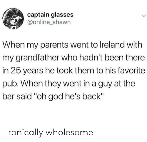 "ironically: captain glasses  @online_shawn  When my parents went to Ireland with  my grandfather who hadn't been there  in 25 years he took them to his favorite  pub. When they went in a guy at the  bar said ""oh god he's back"" Ironically wholesome"