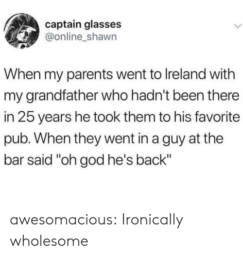 "ironically: captain glasses  @online_shawn  When my parents went to Ireland with  my grandfather who hadn't been there  in 25 years he took them to his favorite  pub. When they went in a guy at the  bar said ""oh god he's back"" awesomacious:  Ironically wholesome"