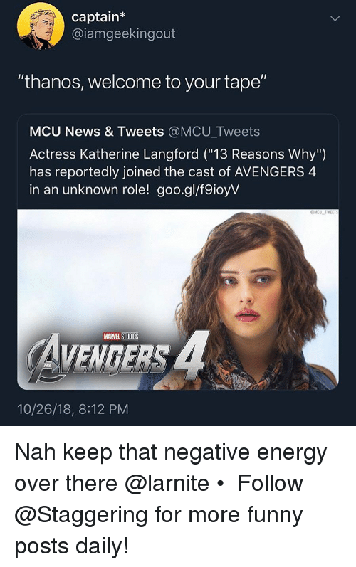 """Energy, Funny, and News: captain  @iamgeekingout  """"thanos, welcome to your tape""""  MCU News & Tweets @MCU_Tweets  Actress Katherine Langford (""""13 Reasons Why"""")  has reportedly joined the cast of AVENGERS 4  in an unknown role! goo.gl/f9ioyV  MARVEL STUDIOS  VENGERS  10/26/18, 8:12 PM Nah keep that negative energy over there @larnite • ➫➫➫ Follow @Staggering for more funny posts daily!"""