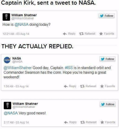 Shatnered: Captain Kirk, sent a tweet to NASA  William Shatner  @williamShatner  Follow  How is @NASA doing today?  12:21AM-03 Aug 14  Reply Retweet ★ Favorite  THEY ACTUALLY REPLIED.  NASA  @NASA  Follow  NASA  @WilliamShatner Good day. Captain.拱SS is in standard orbit and  Commander Swanson has the conn. Hope you're having a great  weekend!  1:56 AM-03 Aug 14  ←Reply Retweet ★ Favorite  William Shatner  @WilliamShatner  Follovw  @NASA Very good news!  2:17 AM-03 Aug 14  Reply乜Retweet ★ Favorite