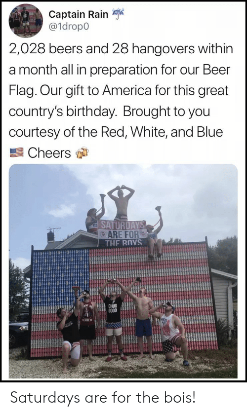 chug: Captain Rain  a1dropo  2,028 beers and 28 hangovers within  a month all in preparation for our Beer  Flag. Our gift to America for this great  country's birthday. Brought to you  courtesy of the Red, White, and Blue  Cheers  ARE FOR  CHUG  GO0D Saturdays are for the bois!