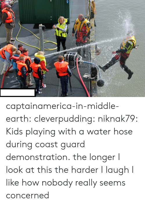 middle earth: captainamerica-in-middle-earth:  cleverpudding:  niknak79:  Kids playing with a water hose during coast guard demonstration.  the longer I look at this the harder I laugh  I like how nobody really seems concerned