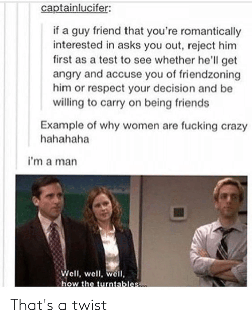 Friendzoning: captainlucifer:  if a guy friend that you're romantically  interested in asks you out, reject him  first as a test to see whether he'll get  angry and accuse you of friendzoning  him or respect your decision and be  willing to carry on being friends  Example of why women are fucking crazy  hahahaha  i'm a man  Well, well, well  how the turntables That's a twist