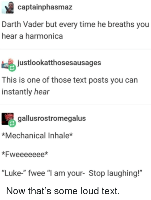 """harmonica: captainphasmaz  Darth Vader but every time he breaths you  hear a harmonica  justlookatthosesausages  This is one of those text posts you can  instantly hear  gallusrostromegalus  *Mechanical Inhale*  *Fweeeeeee*  """"Luke-"""" fwee """"l am your- Stop laughing!"""" Now that's some loud text."""