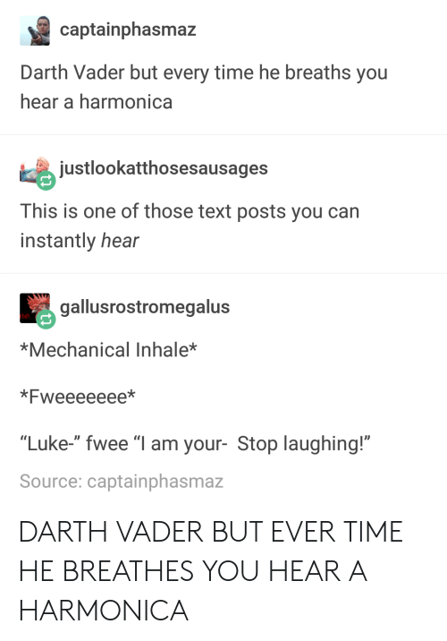 """harmonica: captainphasmaz  Darth Vader but every time he breaths you  hear a harmonica  justlookatthosesausages  This is one of those text posts you can  instantly hear  gallusrostromegalus  *Mechanical Inhale*  *Fweeeeeee*  """"Luke-"""" fwee """"I am your- Stop laughing!""""  Source: captainphasmaz DARTH VADER BUT EVER TIME HE BREATHES YOU HEAR A HARMONICA"""