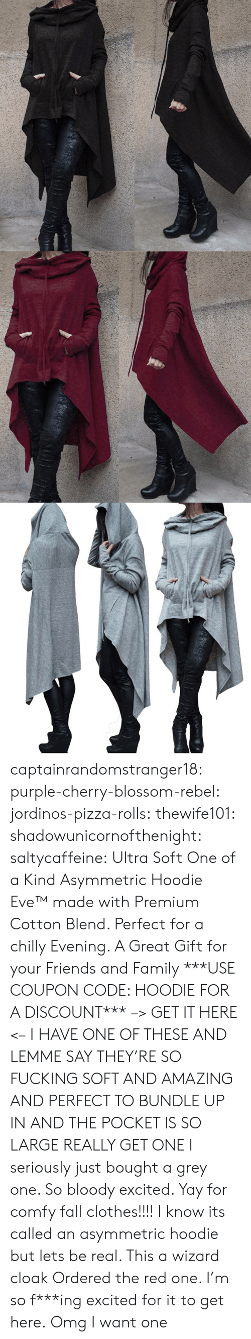 Blend: captainrandomstranger18:  purple-cherry-blossom-rebel: jordinos-pizza-rolls:  thewife101:  shadowunicornofthenight:  saltycaffeine:  Ultra Soft One of a Kind Asymmetric Hoodie Eve™made with Premium Cotton Blend. Perfect for a chilly Evening. A Great Gift for your Friends and Family ***USE COUPON CODE: HOODIE FOR A DISCOUNT*** –> GET IT HERE <–   I HAVE ONE OF THESE AND LEMME SAY THEY'RE SO FUCKING SOFT AND AMAZING AND PERFECT TO BUNDLE UP IN AND THE POCKET IS SO LARGE REALLY GET ONE   I seriously just bought a grey one. So bloody excited. Yay for comfy fall clothes!!!!    I know its called an asymmetric hoodie but lets be real. This a wizard cloak   Ordered the red one. I'm so f***ing excited for it to get here.  Omg I want one