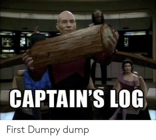 Log, First, and Dump: CAPTAIN'S LOG First Dumpy dump