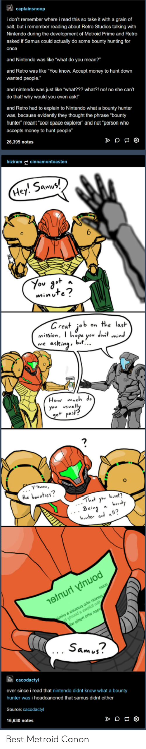 """bounty hunter: captainsnoop  i don't remember where i read this so take it with a grain of  salt, but i remember reading about Retro Studios talking with  Nintendo during the development of Metroid Prime and Retro  asked if Samus could actually do some bounty hunting for  once  and Nintendo was like """"what do you mean?""""  and Retro was like """"You know. Accept money to hunt down  wanted people.  and nintendo was just like """"what??? what?! no! no she can't  do that! why would you even ask!""""  and Retro had to explain to Nintendo what a bounty hunter  was, because evidently they thought the phrase """"bounty  hunter"""" meant cool space explorer"""" and not """"person who  accepts money to hunt people""""  26,395 notes  hizm cinnamontoasten  5am  Hey. Smv  minuTe  areat job on the lasit  mission. T hope yov dont min  me asRinabl..  0  How mveh ds  you vally  e+ pa:  'know  2  hnter al a?  Sam j?  cacodactyl  ever since i read that nintendo didnt know what a bounty  hunter was i headcanoned that samus didnt either  Source: cacodactyl  16,630 notes Best Metroid Canon"""