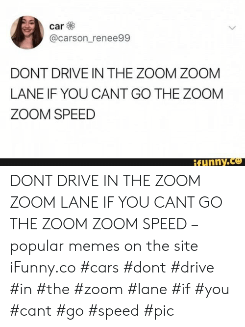 Cars, Memes, and Zoom: car  @carson_renee99  DONT DRIVE IN THE ZOOM ZOOM  LANE IF YOU CANT GO THE ZOOM  ZOOM SPEED  ifunny.co DONT DRIVE IN THE ZOOM ZOOM LANE IF YOU CANT GO THE ZOOM ZOOM SPEED – popular memes on the site iFunny.co #cars #dont #drive #in #the #zoom #lane #if #you #cant #go #speed #pic