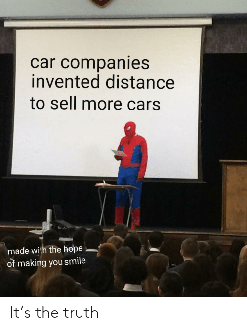 Cars, Smile, and Hope: car companies  invented distance  to sell more cars  made with the hope  of making you smile It's the truth