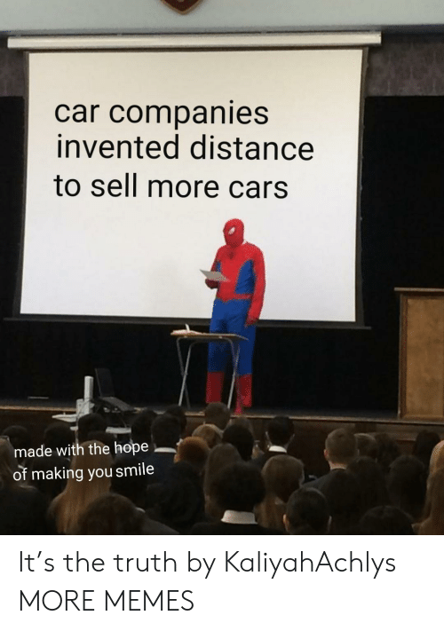 Cars, Dank, and Memes: car companies  invented distance  to sell more cars  made with the hope  of making you smile It's the truth by KaliyahAchlys MORE MEMES