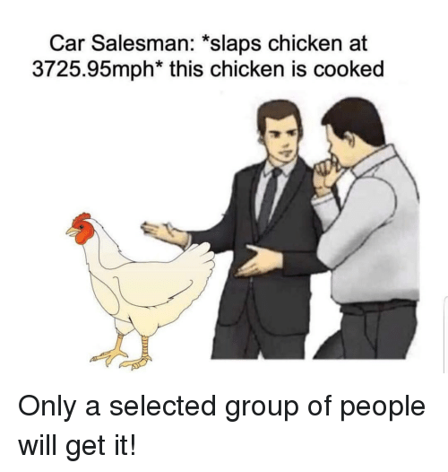 Selected: Car Salesman: *slaps chicken at  3725.95mph* this chicken is cooked Only a selected group of people will get it!