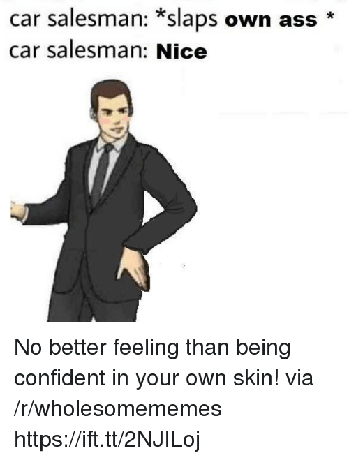 Ass, Nice, and Car: car salesman: *slaps own ass  car salesman: Nice No better feeling than being confident in your own skin! via /r/wholesomememes https://ift.tt/2NJILoj