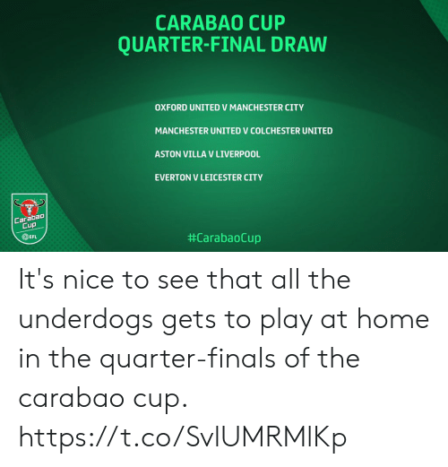 oxford: CARABAO CUP  QUARTER-FINAL DRAW  OXFORD UNITED V MANCHESTER CITY  MANCHESTER UNITED V COLCHESTER UNITED  ASTON VILLA V LIVERPOOL  EVERTON V LEICESTER CITY  Carabao  Cup  EFL  It's nice to see that all the underdogs gets to play at home in the quarter-finals of the carabao cup. https://t.co/SvlUMRMlKp