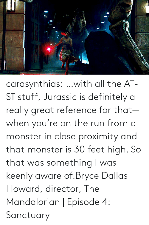 feet: carasynthias:  …with all the AT-ST stuff, Jurassic is definitely a really great reference for that—when you're on the run from a monster in close proximity and that monster is 30 feet high. So that was something I was keenly aware of.Bryce Dallas Howard, director, The Mandalorian | Episode 4: Sanctuary